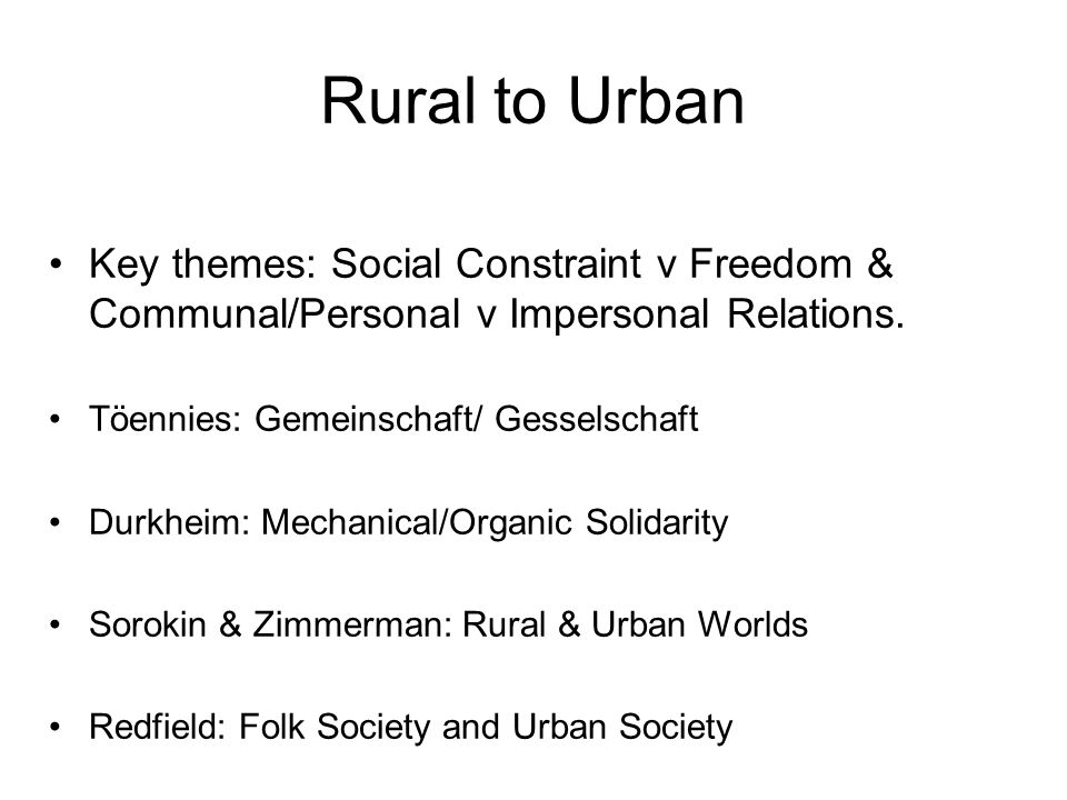 Rural to Urban Key themes: Social Constraint v Freedom & Communal/Personal v Impersonal Relations. Töennies: Gemeinschaft/ Gesselschaft.