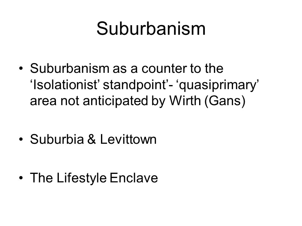 SuburbanismSuburbanism as a counter to the 'Isolationist' standpoint'- 'quasiprimary' area not anticipated by Wirth (Gans)