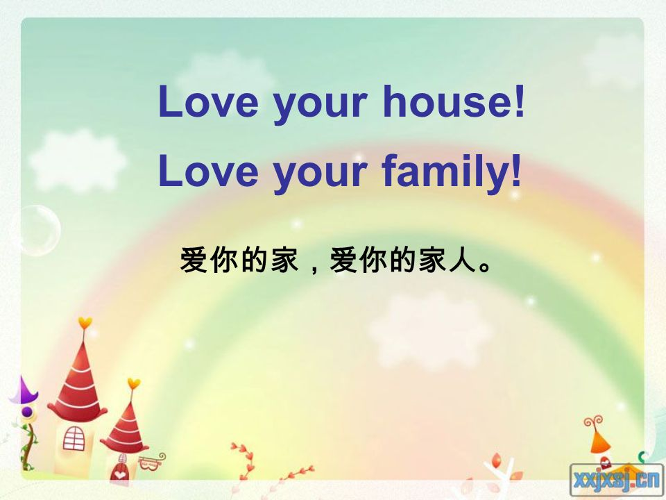Love your house! Love your family! 爱你的家,爱你的家人。