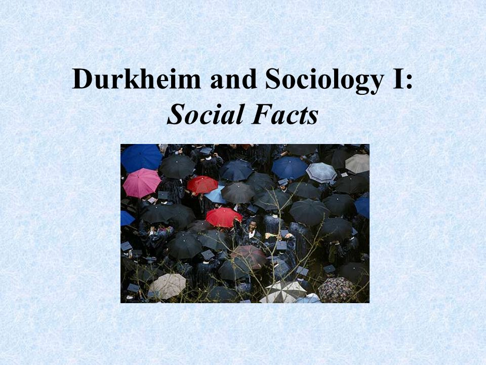 Durkheim and Sociology I: Social Facts