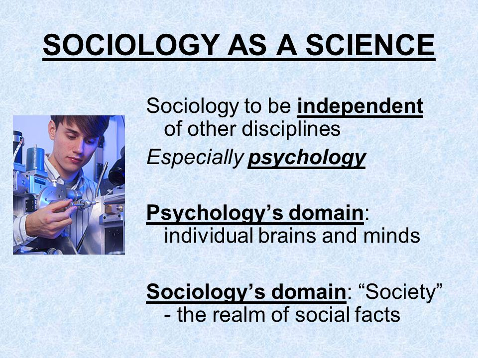 SOCIOLOGY AS A SCIENCE Sociology to be independent of other disciplines. Especially psychology. Psychology's domain: individual brains and minds.