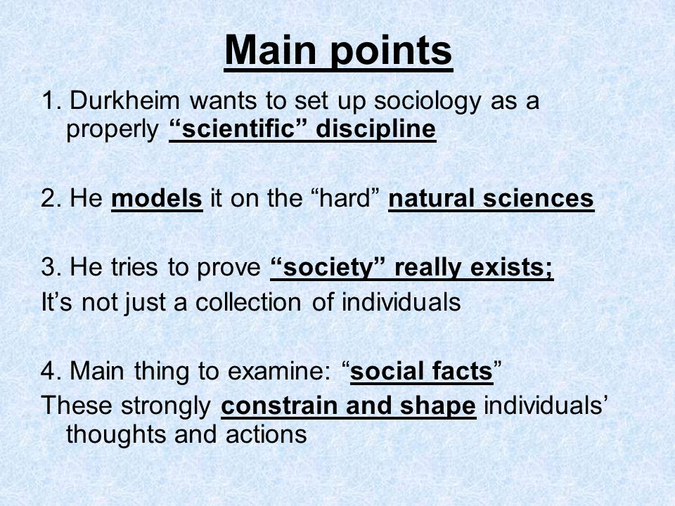 Main points 1. Durkheim wants to set up sociology as a properly scientific discipline. 2. He models it on the hard natural sciences.