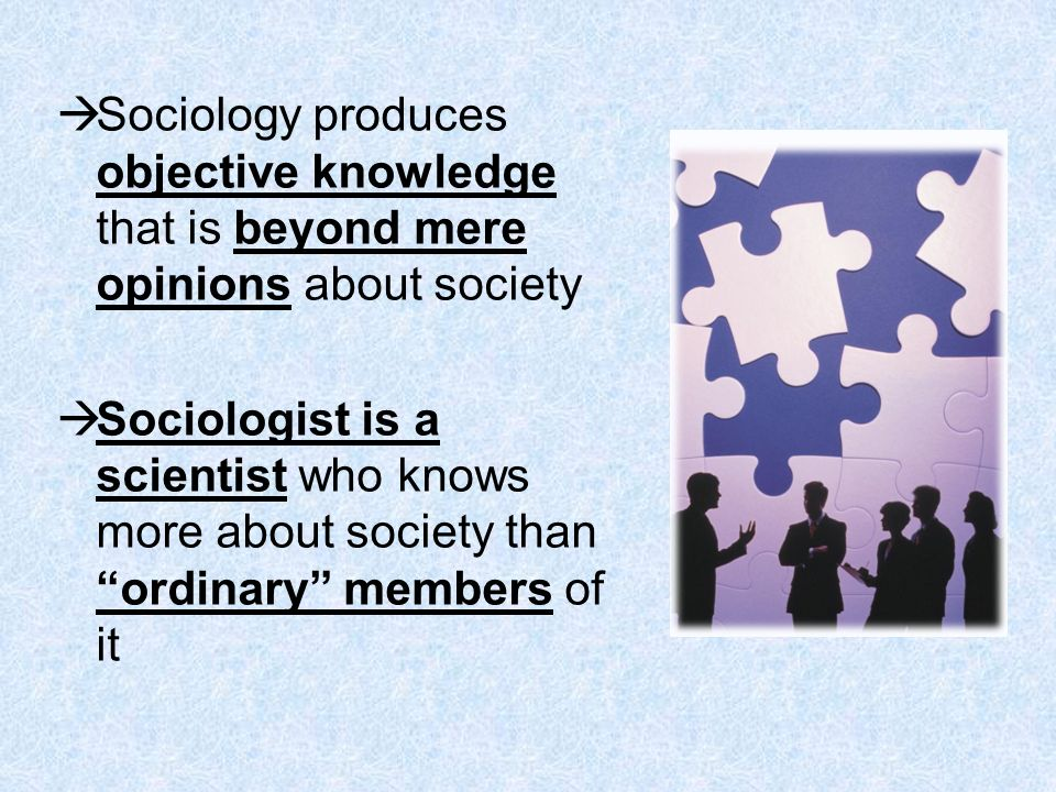Sociology produces objective knowledge that is beyond mere opinions about society