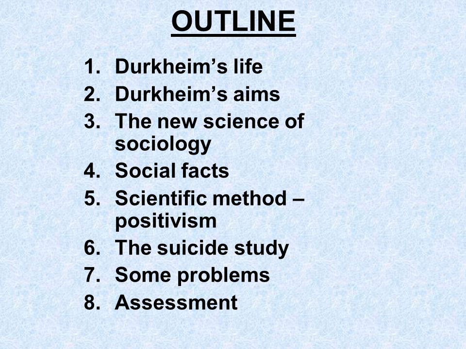 OUTLINE Durkheim's life Durkheim's aims The new science of sociology