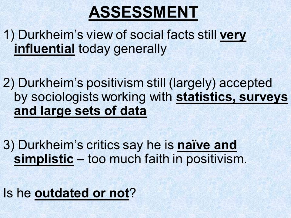 ASSESSMENT 1) Durkheim's view of social facts still very influential today generally.
