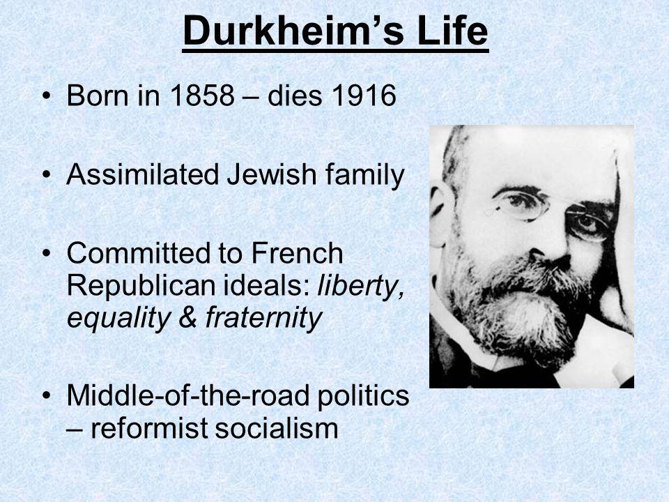 Durkheim's Life Born in 1858 – dies 1916 Assimilated Jewish family
