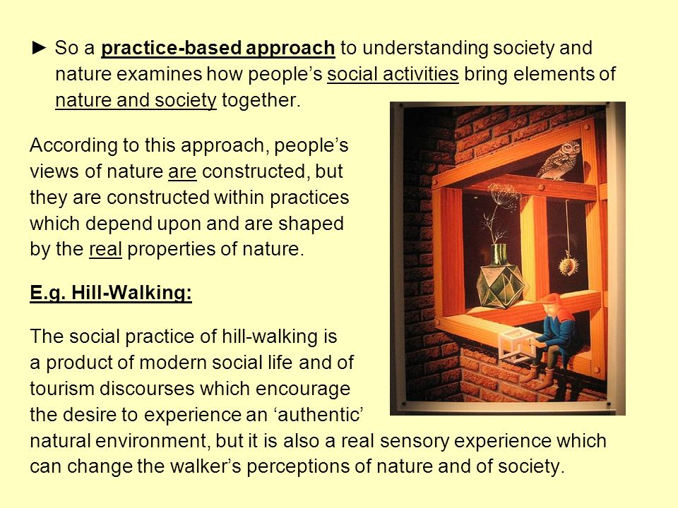 ► So a practice-based approach to understanding society and