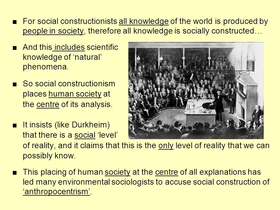 ■ For social constructionists all knowledge of the world is produced by
