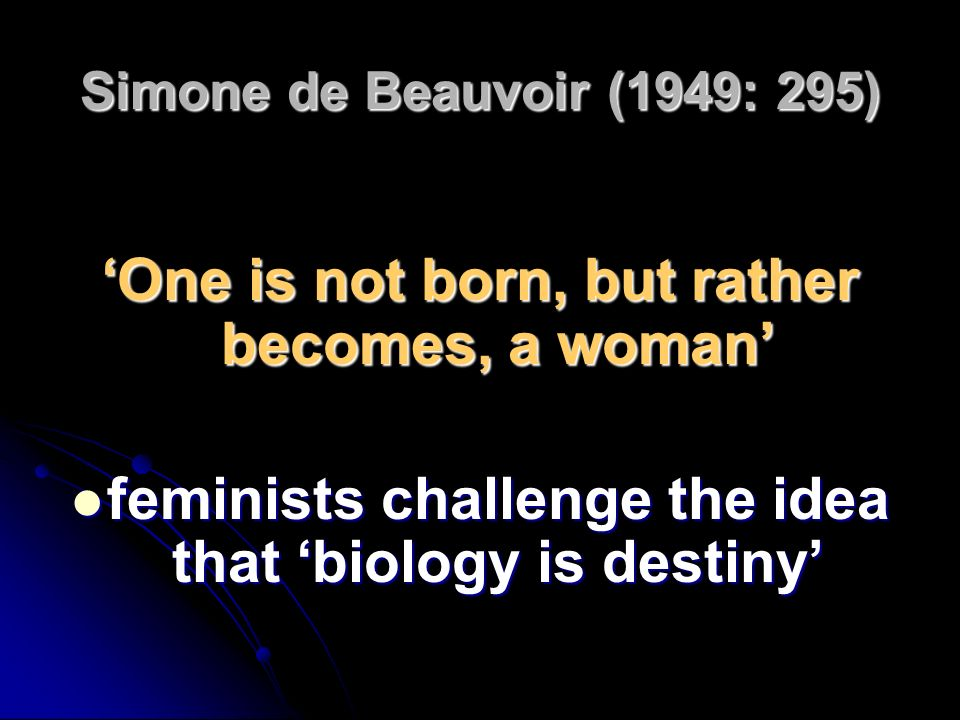 'One is not born, but rather becomes, a woman'