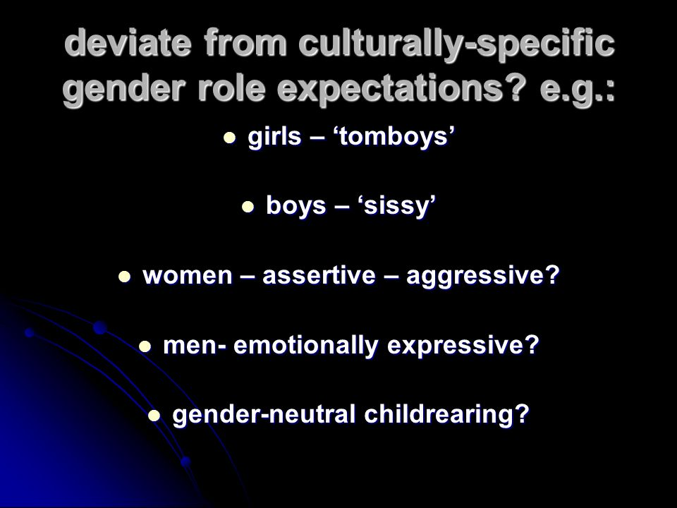 deviate from culturally-specific gender role expectations e.g.: