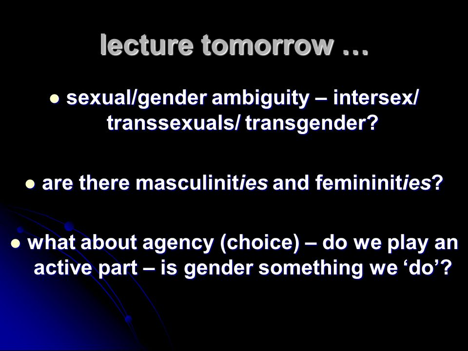 lecture tomorrow … sexual/gender ambiguity – intersex/ transsexuals/ transgender are there masculinities and femininities