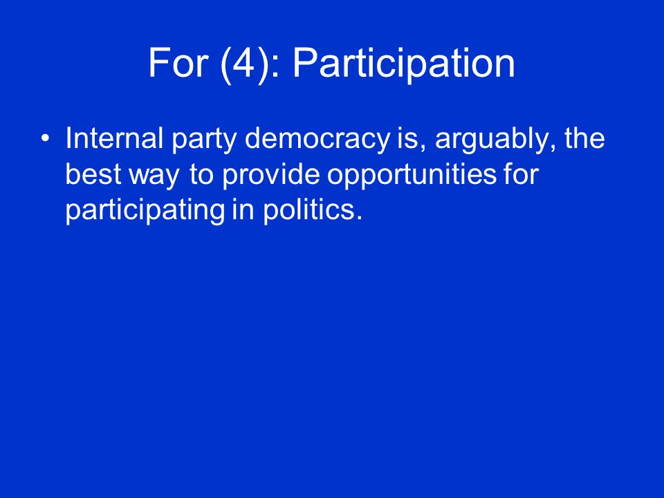 For (4): Participation Internal party democracy is, arguably, the best way to provide opportunities for participating in politics.