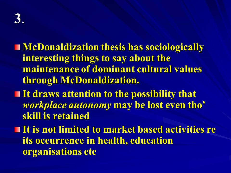 3. McDonaldization thesis has sociologically interesting things to say about the maintenance of dominant cultural values through McDonaldization.