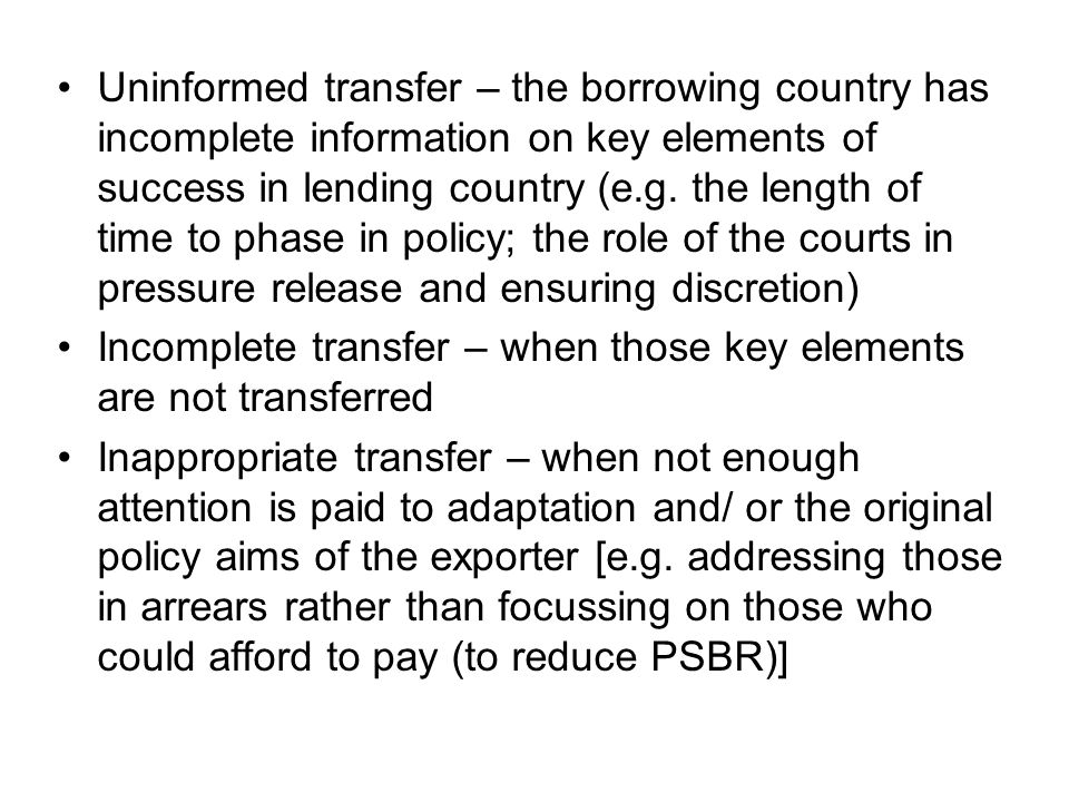 Uninformed transfer – the borrowing country has incomplete information on key elements of success in lending country (e.g. the length of time to phase in policy; the role of the courts in pressure release and ensuring discretion)