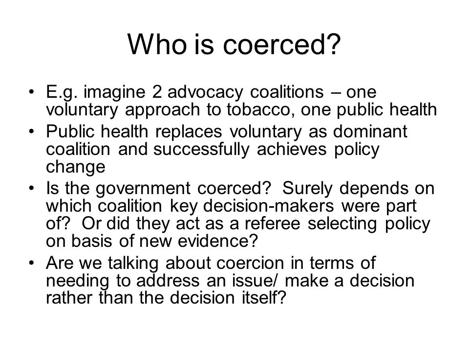 Who is coerced E.g. imagine 2 advocacy coalitions – one voluntary approach to tobacco, one public health.