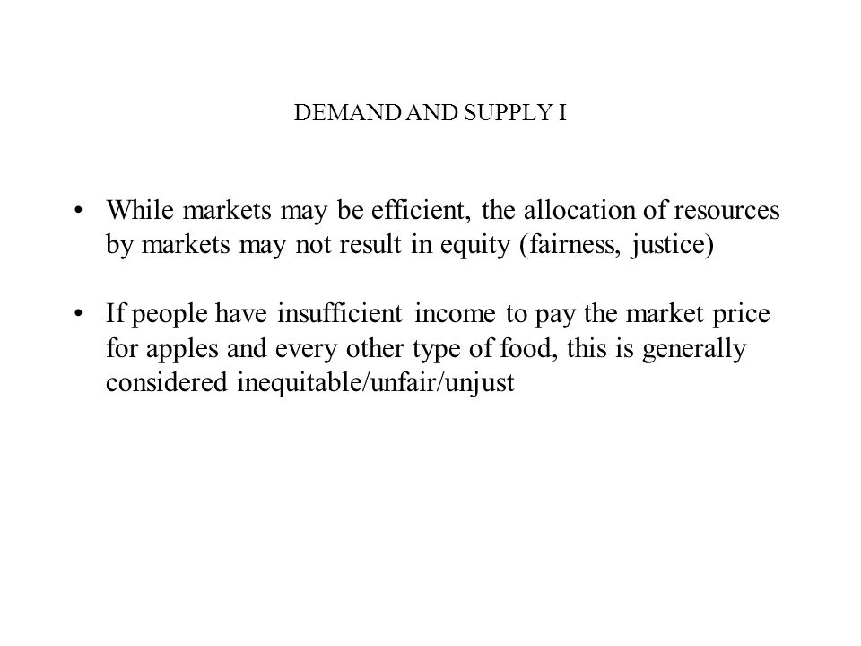 DEMAND AND SUPPLY I While markets may be efficient, the allocation of resources by markets may not result in equity (fairness, justice)