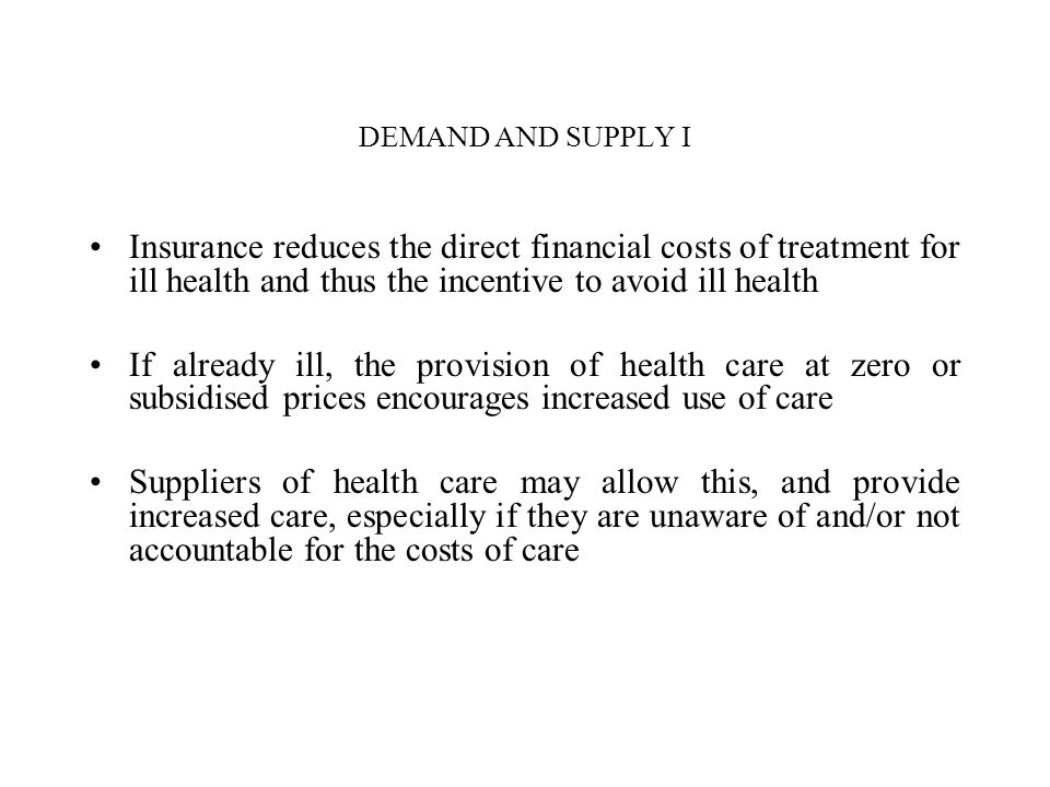 DEMAND AND SUPPLY I Insurance reduces the direct financial costs of treatment for ill health and thus the incentive to avoid ill health.