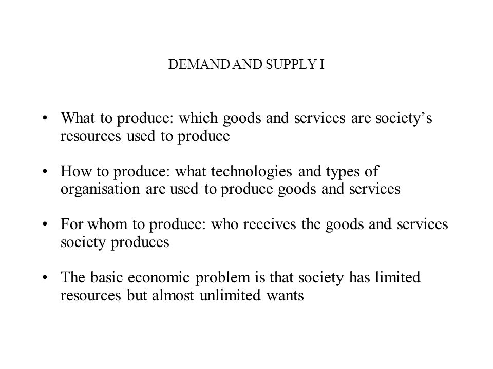 DEMAND AND SUPPLY I What to produce: which goods and services are society's resources used to produce.