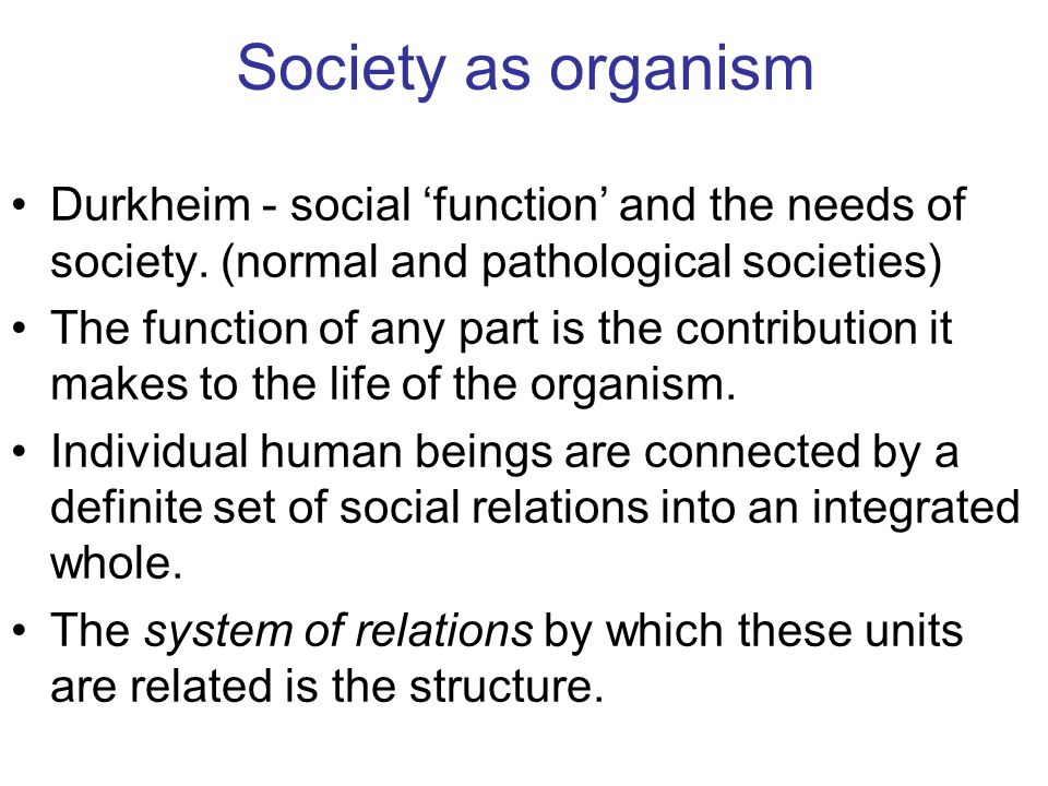 Society as organism Durkheim - social 'function' and the needs of society. (normal and pathological societies)