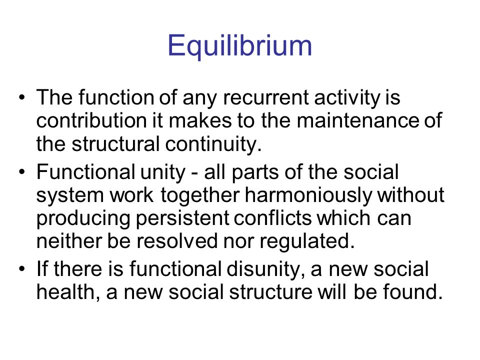 Equilibrium The function of any recurrent activity is contribution it makes to the maintenance of the structural continuity.