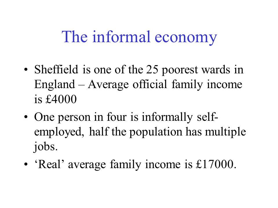 The informal economy Sheffield is one of the 25 poorest wards in England – Average official family income is £4000.