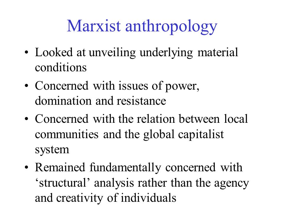 Marxist anthropology Looked at unveiling underlying material conditions. Concerned with issues of power, domination and resistance.