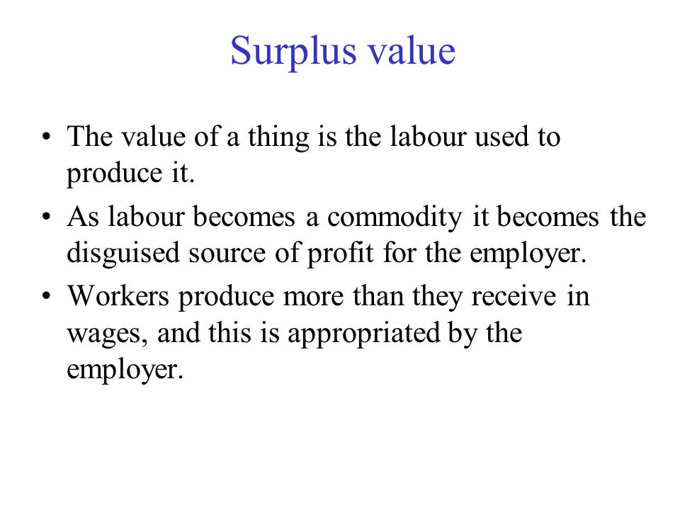 Surplus value The value of a thing is the labour used to produce it.