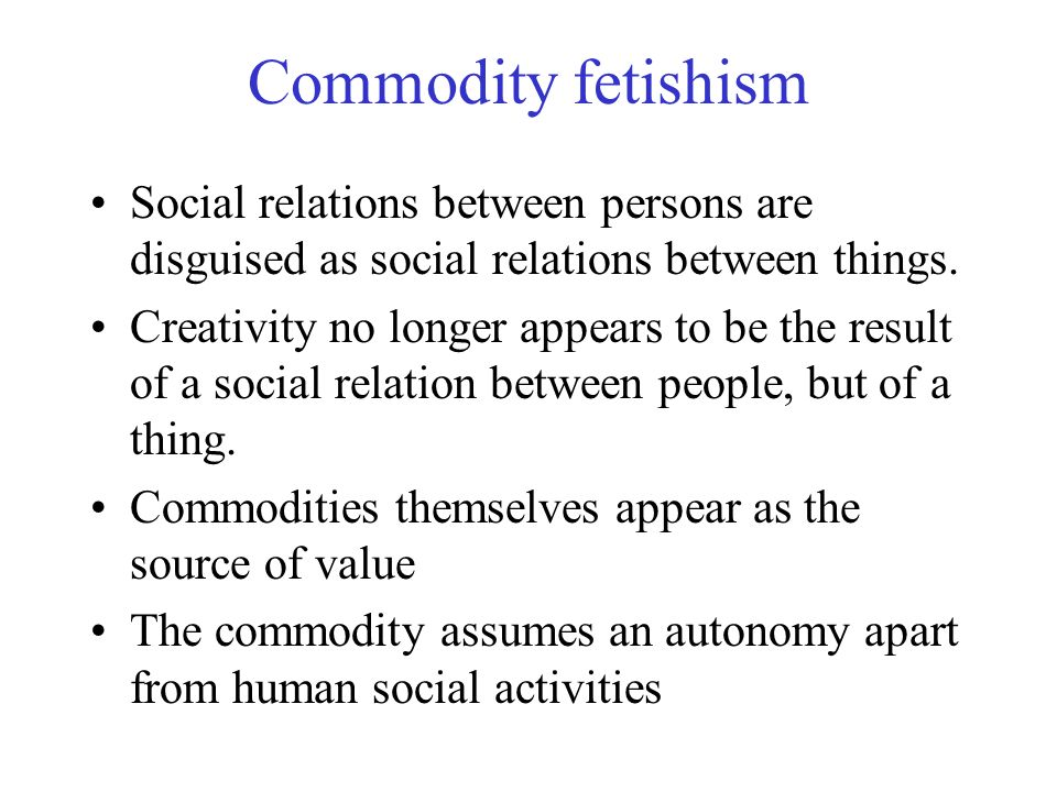 Commodity fetishism Social relations between persons are disguised as social relations between things.