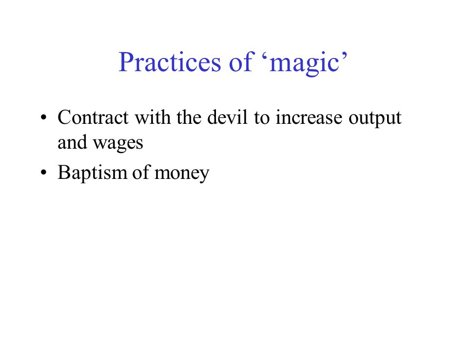 Practices of 'magic' Contract with the devil to increase output and wages Baptism of money