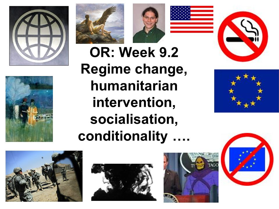 OR: Week 9.2 Regime change, humanitarian intervention, socialisation, conditionality ….