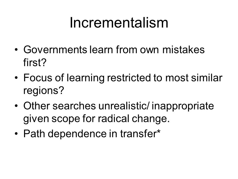 Incrementalism Governments learn from own mistakes first
