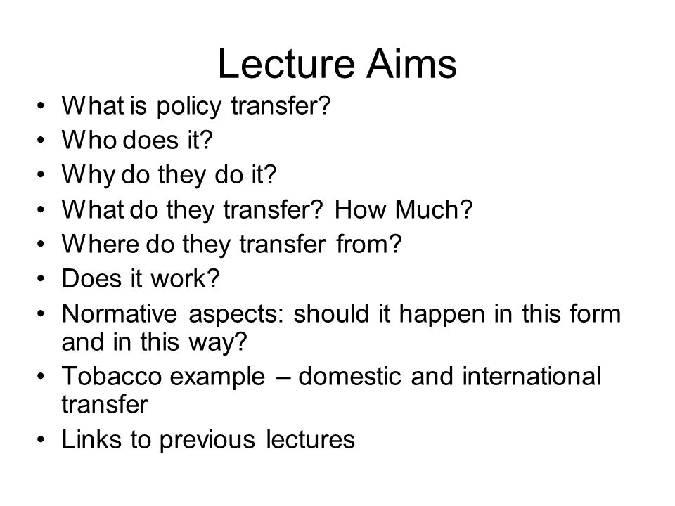 Lecture Aims What is policy transfer Who does it Why do they do it