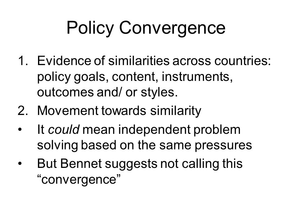 Policy Convergence Evidence of similarities across countries: policy goals, content, instruments, outcomes and/ or styles.