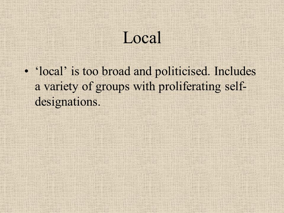 Local 'local' is too broad and politicised. Includes a variety of groups with proliferating self-designations.