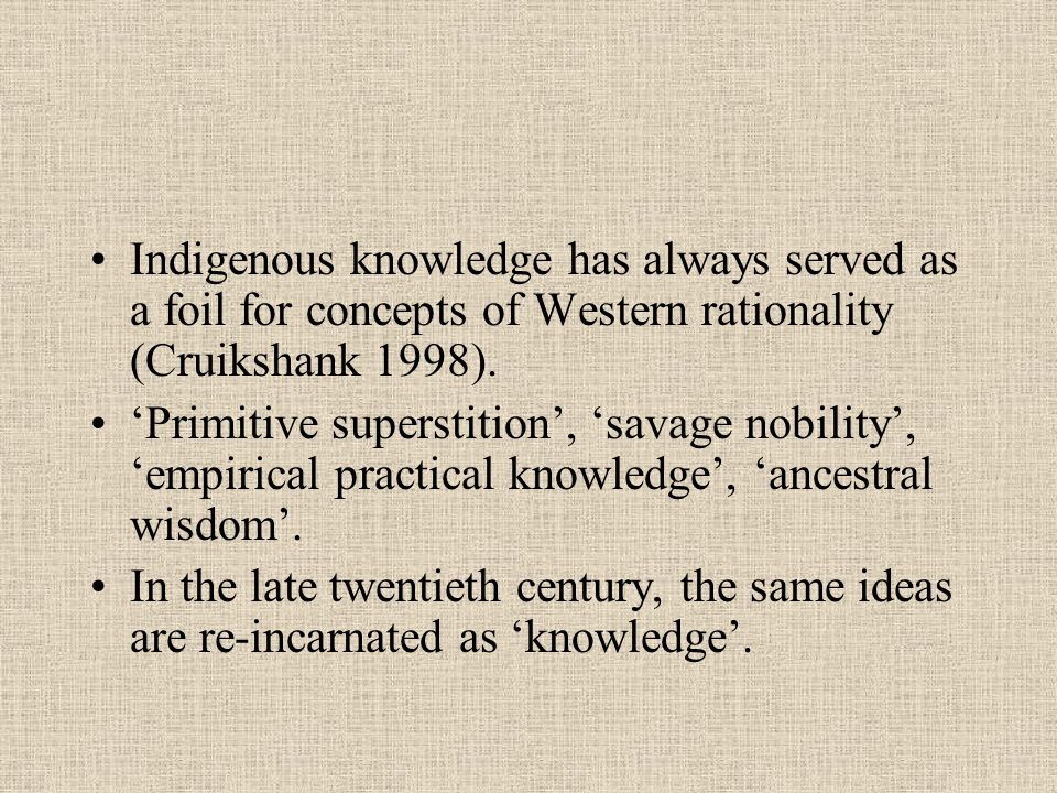 Indigenous knowledge has always served as a foil for concepts of Western rationality (Cruikshank 1998).