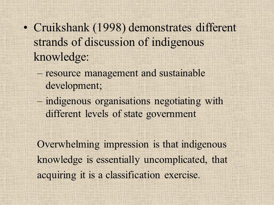 Cruikshank (1998) demonstrates different strands of discussion of indigenous knowledge: