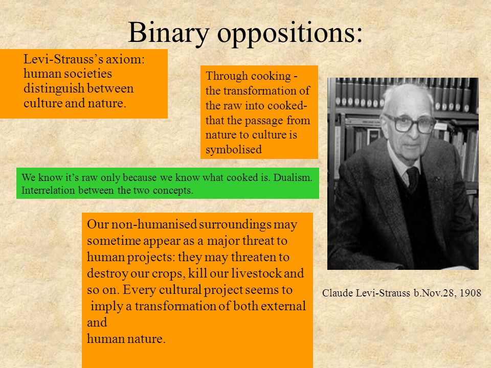 Binary oppositions: Levi-Strauss's axiom: human societies distinguish between culture and nature. Through cooking -