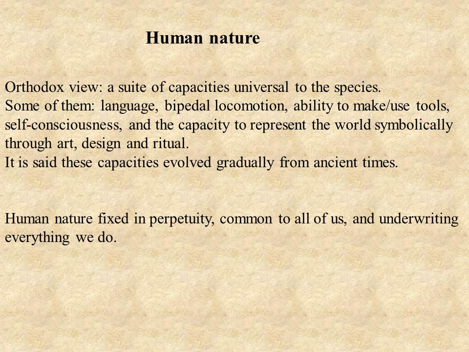 Human nature Orthodox view: a suite of capacities universal to the species.