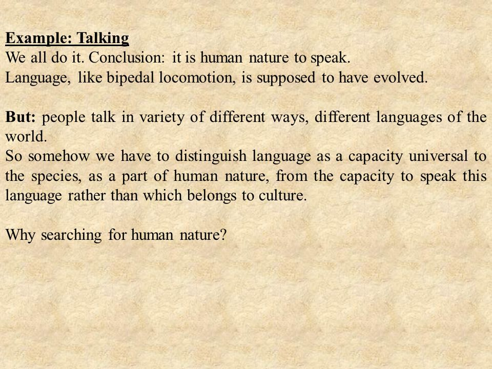Example: Talking We all do it. Conclusion: it is human nature to speak. Language, like bipedal locomotion, is supposed to have evolved.