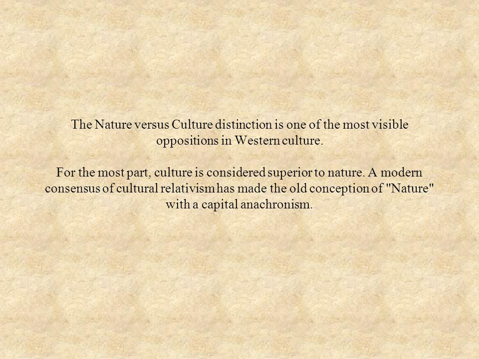 The Nature versus Culture distinction is one of the most visible oppositions in Western culture.