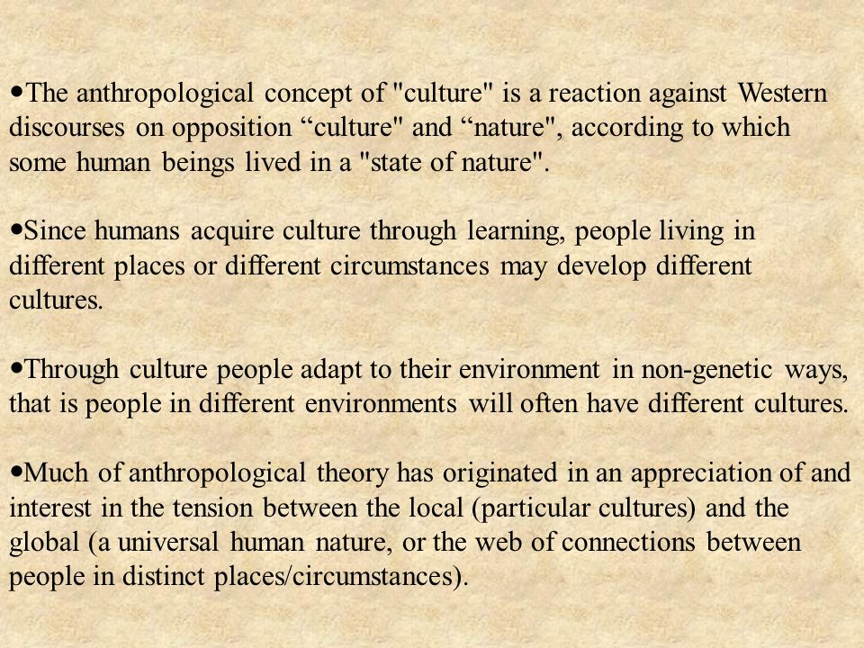 The anthropological concept of culture is a reaction against Western discourses on opposition culture and nature , according to which some human beings lived in a state of nature .