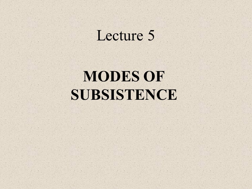 Lecture 5 MODES OF SUBSISTENCE