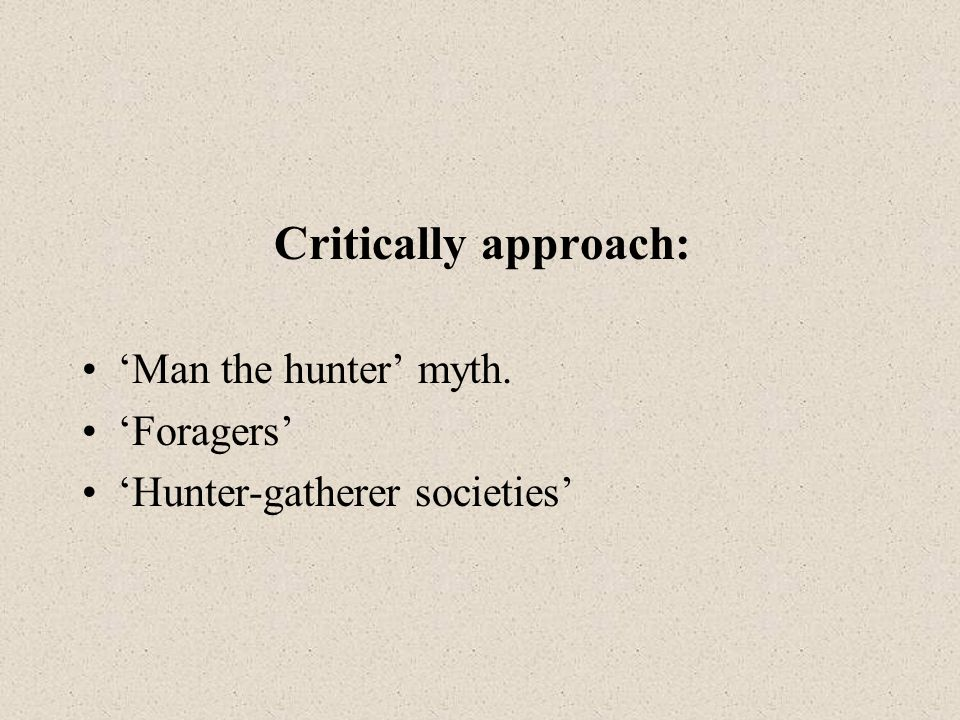 Critically approach: 'Man the hunter' myth. 'Foragers' 'Hunter-gatherer societies'