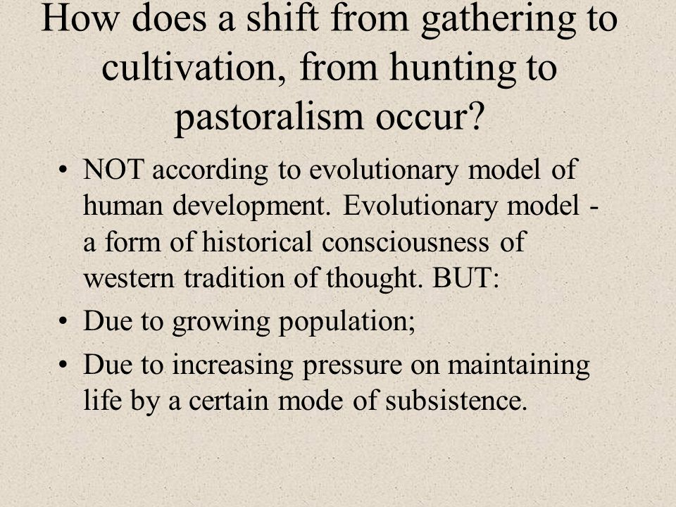 How does a shift from gathering to cultivation, from hunting to pastoralism occur