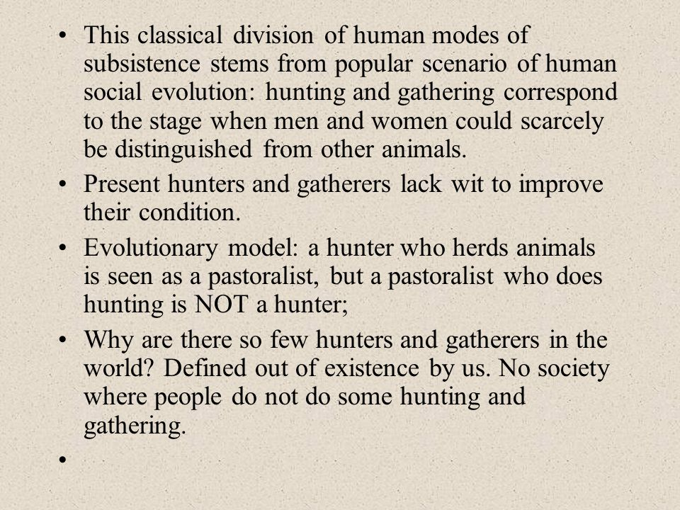 This classical division of human modes of subsistence stems from popular scenario of human social evolution: hunting and gathering correspond to the stage when men and women could scarcely be distinguished from other animals.