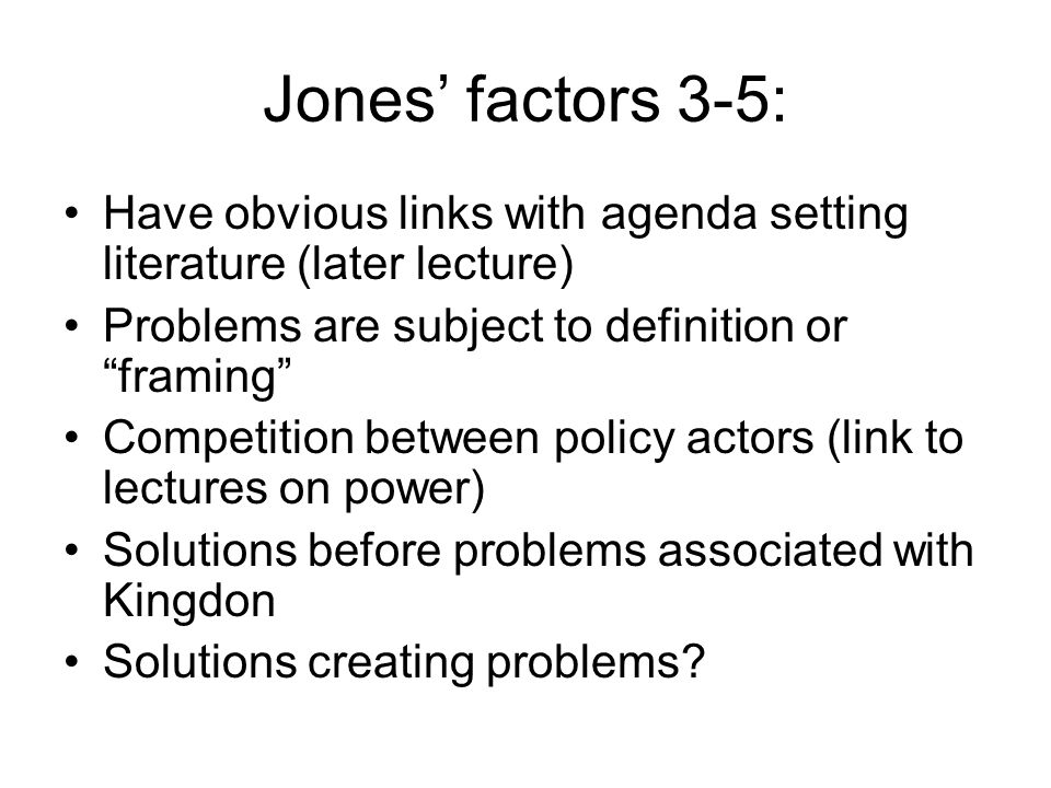 Jones' factors 3-5: Have obvious links with agenda setting literature (later lecture) Problems are subject to definition or framing