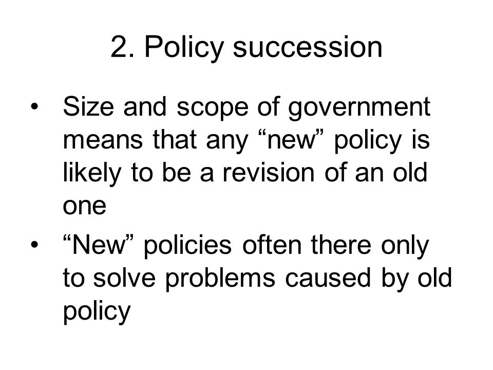 2. Policy succession Size and scope of government means that any new policy is likely to be a revision of an old one.