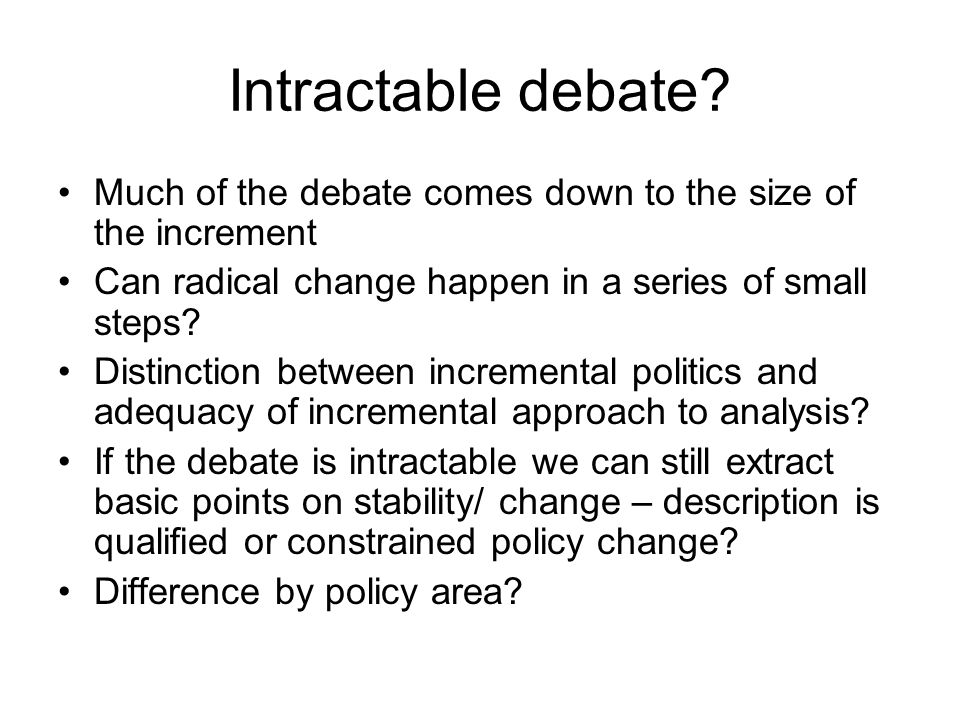 Intractable debate Much of the debate comes down to the size of the increment. Can radical change happen in a series of small steps