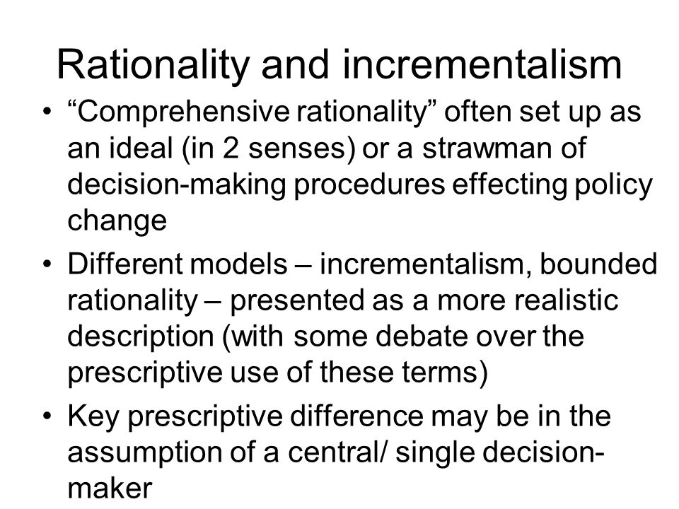 decision making rational comprehensive incremental and The proponents of those two polar positions - rational comprehensive analysis ver­ sus incremental decision-making - have jousted with each other for nearly twenty years in the litera­ ture on public policy-making, in fact ever since lindblom outlined the two positions in his seminar.