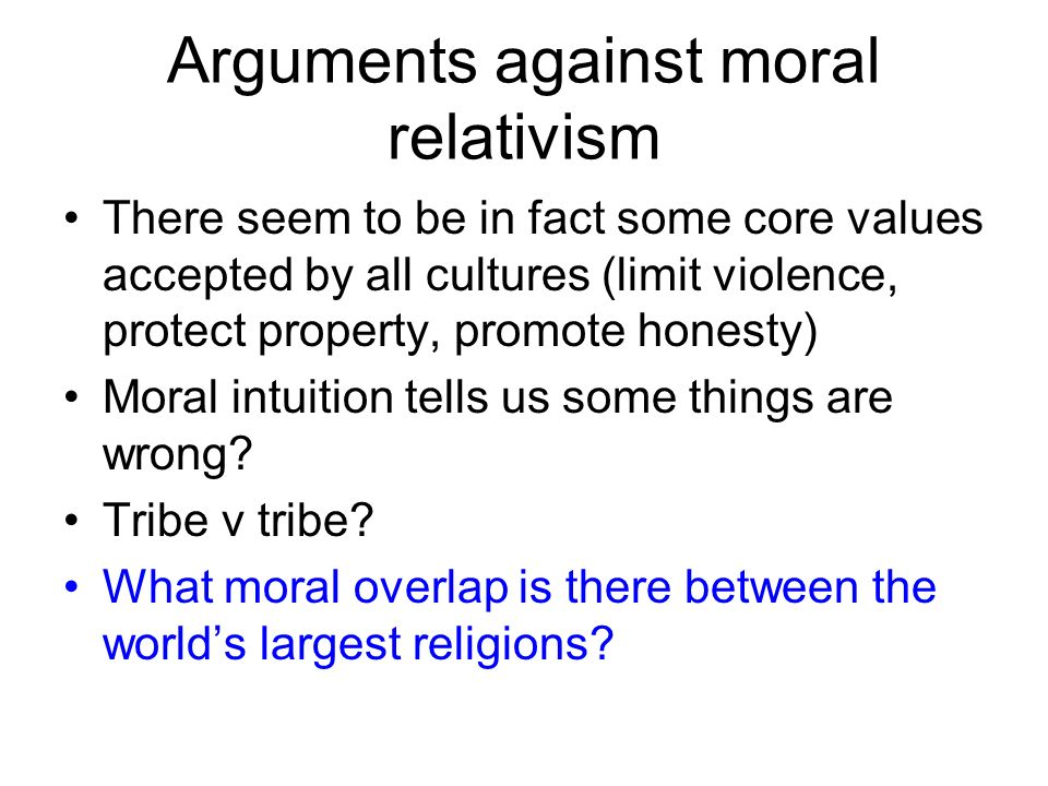 arguments against moral relativism There are however, several arguments against moral relativism as well some of the primary opposition to moral relativism comes from the religious sector large portions of the catholic church, including pope benedict xvi, have denounced moral relativism for causing the current moral decline of europe.